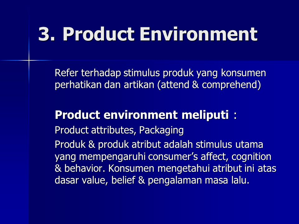 3.Product Environment Refer terhadap stimulus produk yang konsumen perhatikan dan artikan (attend & comprehend) Product environment meliputi : Product