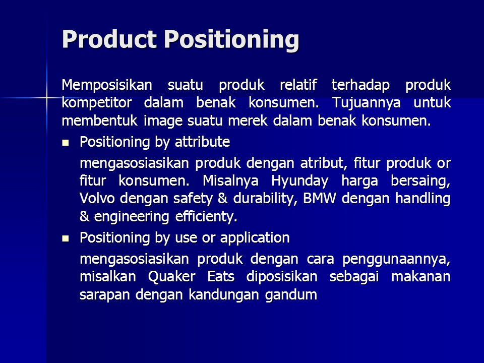 Product Positioning Memposisikan suatu produk relatif terhadap produk kompetitor dalam benak konsumen. Tujuannya untuk membentuk image suatu merek dal