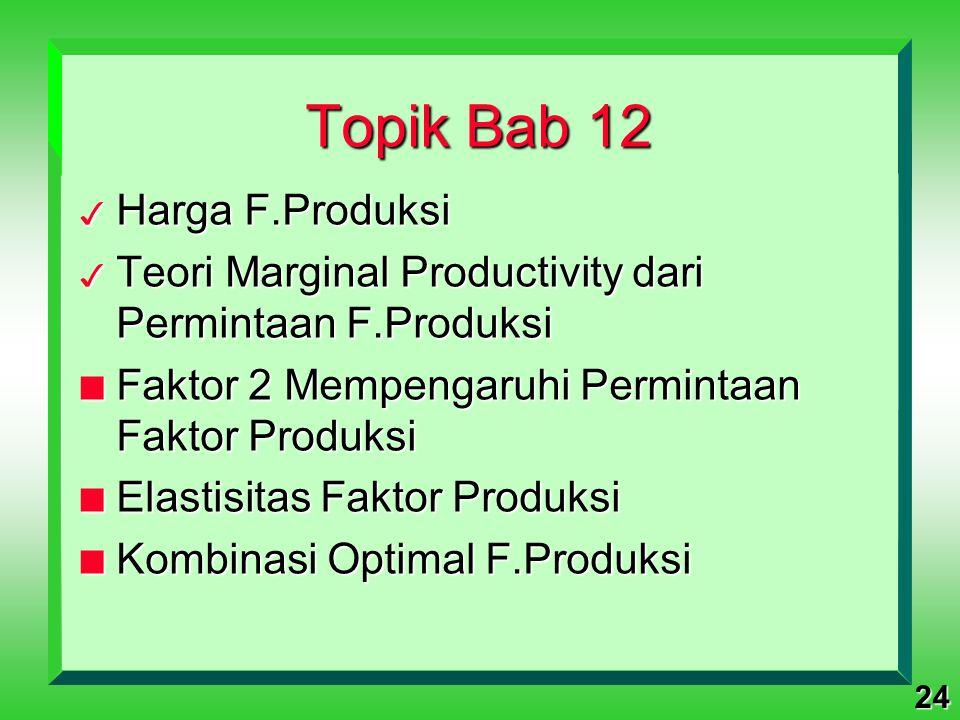 24 Topik Bab 12 3 Harga F.Produksi 3 Teori Marginal Productivity dari Permintaan F.Produksi n Faktor 2 Mempengaruhi Permintaan Faktor Produksi n Elast