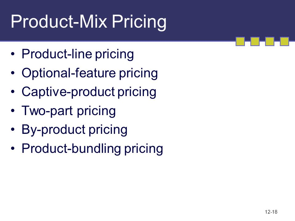 12-18 Product-Mix Pricing Product-line pricing Optional-feature pricing Captive-product pricing Two-part pricing By-product pricing Product-bundling p