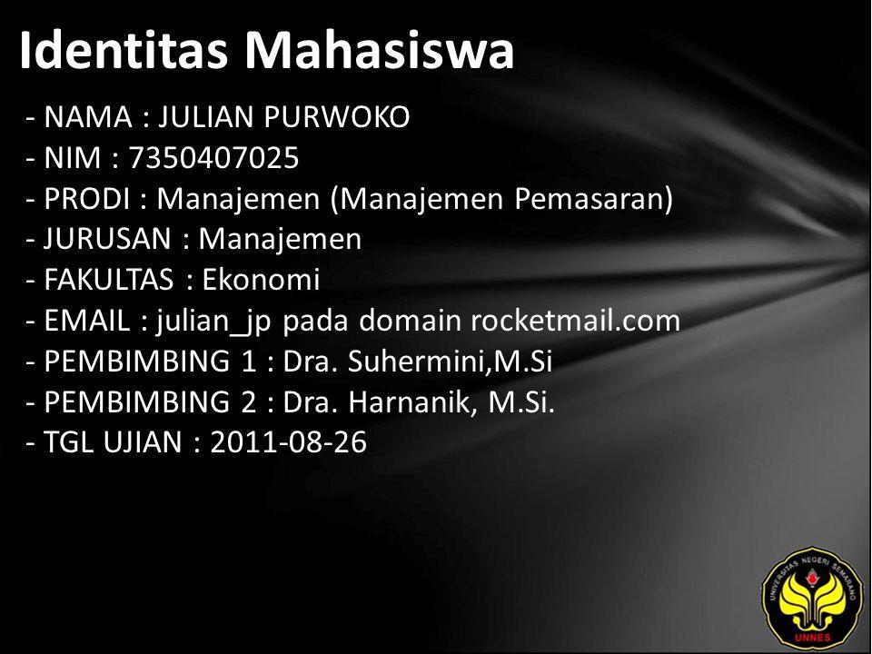 Identitas Mahasiswa - NAMA : JULIAN PURWOKO - NIM : 7350407025 - PRODI : Manajemen (Manajemen Pemasaran) - JURUSAN : Manajemen - FAKULTAS : Ekonomi - EMAIL : julian_jp pada domain rocketmail.com - PEMBIMBING 1 : Dra.