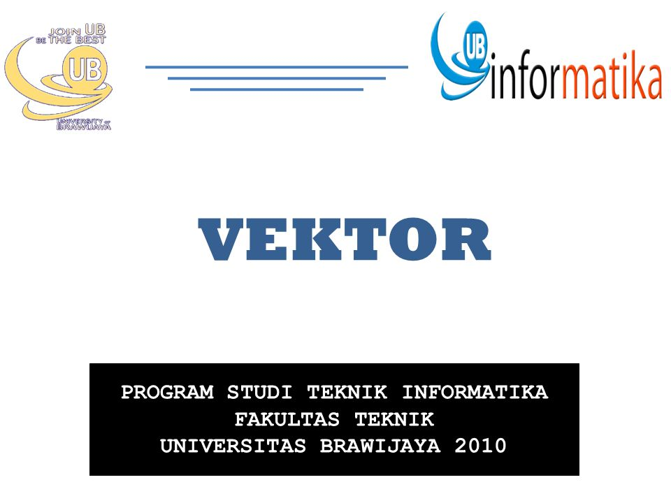 PROGRAM STUDI TEKNIK INFORMATIKA FAKULTAS TEKNIK UNIVERSITAS BRAWIJAYA 2010 VEKTOR