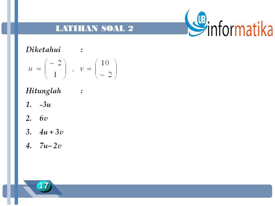 LATIHAN SOAL 2 1717 Diketahui : Hitunglah : 1.-3u 2.6v 3.4u + 3v 4.7u– 2v