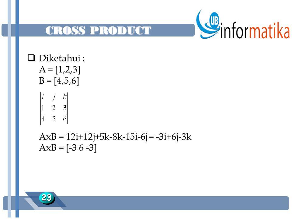 CROSS PRODUCT 2323  Diketahui : A = [1,2,3] B = [4,5,6] AxB = 12i+12j+5k-8k-15i-6j = -3i+6j-3k AxB = [-3 6 -3]