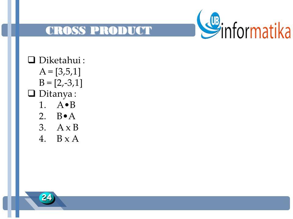 CROSS PRODUCT 2424  Diketahui : A = [3,5,1] B = [2,-3,1]  Ditanya : 1.AB 2.BA 3.A x B 4.B x A