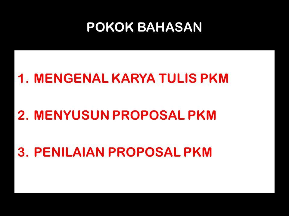 POKOK BAHASAN 1.MENGENAL KARYA TULIS PKM 2.MENYUSUN PROPOSAL PKM 3.PENILAIAN PROPOSAL PKM
