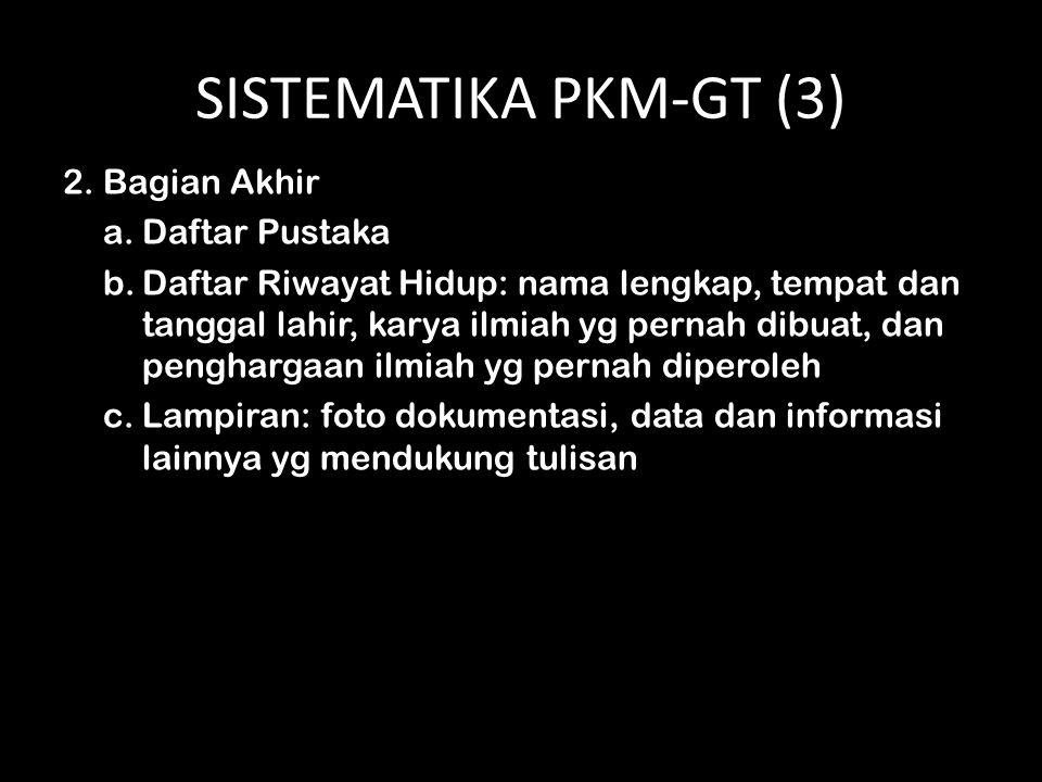 SISTEMATIKA PKM-GT (3) 2. Bagian Akhir a.Daftar Pustaka b.Daftar Riwayat Hidup: nama lengkap, tempat dan tanggal lahir, karya ilmiah yg pernah dibuat,