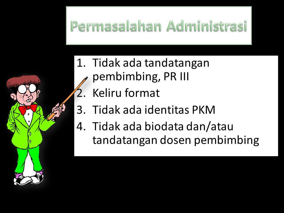 1.Tidak ada tandatangan pembimbing, PR III 2.Keliru format 3.Tidak ada identitas PKM 4.Tidak ada biodata dan/atau tandatangan dosen pembimbing