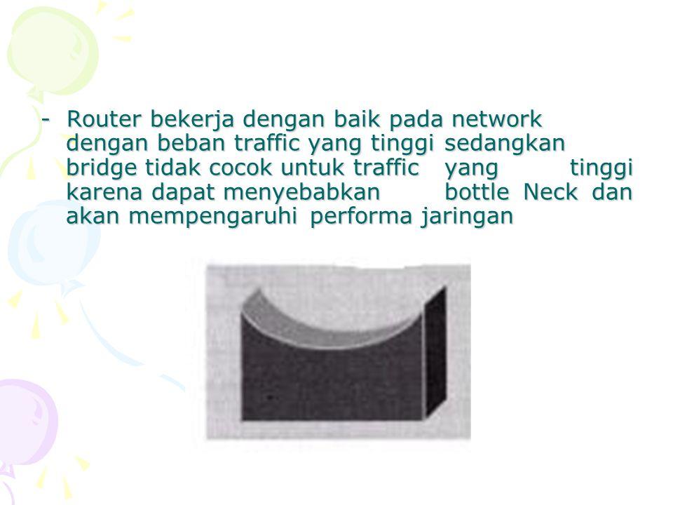 - Router bekerja dengan baik pada network dengan beban traffic yang tinggi sedangkan bridge tidak cocok untuk traffic yang tinggi karena dapat menyeba