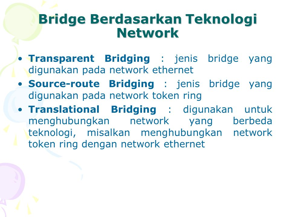 Bridge Berdasarkan Teknologi Network Transparent Bridging : jenis bridge yang digunakan pada network ethernet Source-route Bridging : jenis bridge yan