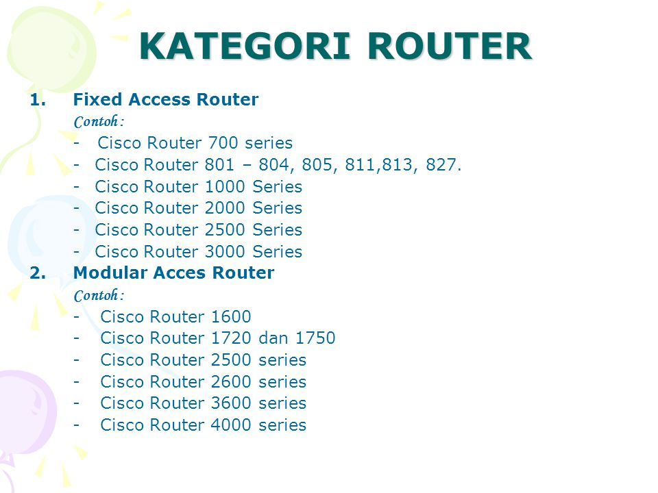 KATEGORI ROUTER 1.Fixed Access Router Contoh : - Cisco Router 700 series -Cisco Router 801 – 804, 805, 811,813, 827. -Cisco Router 1000 Series -Cisco