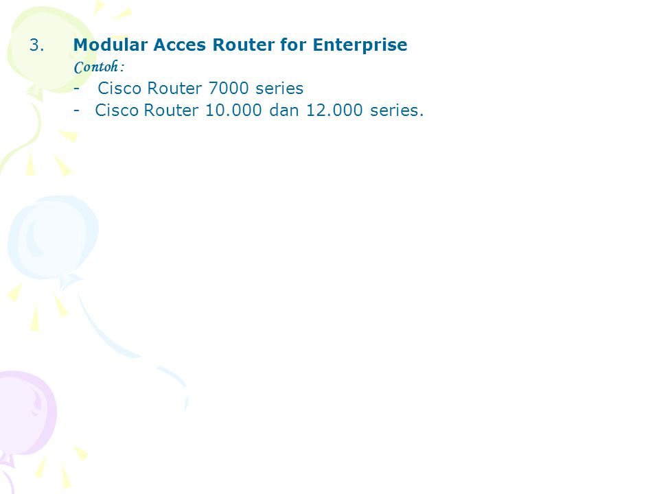 3.Modular Acces Router for Enterprise Contoh : - Cisco Router 7000 series -Cisco Router 10.000 dan 12.000 series.