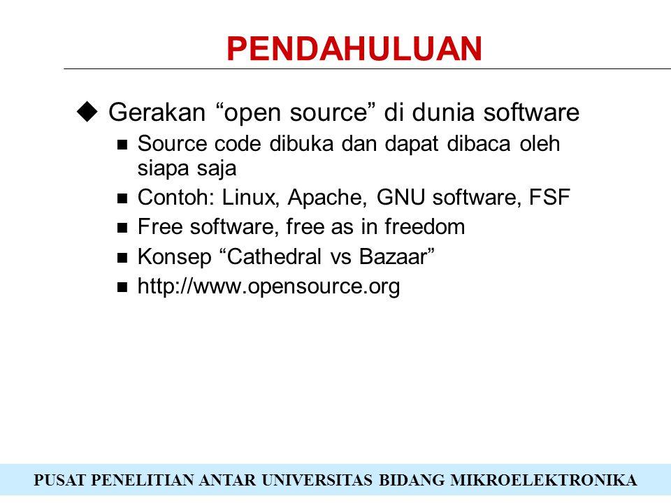 PUSAT PENELITIAN ANTAR UNIVERSITAS BIDANG MIKROELEKTRONIKA PENDAHULUAN  Gerakan open source di dunia software Source code dibuka dan dapat dibaca oleh siapa saja Contoh: Linux, Apache, GNU software, FSF Free software, free as in freedom Konsep Cathedral vs Bazaar http://www.opensource.org