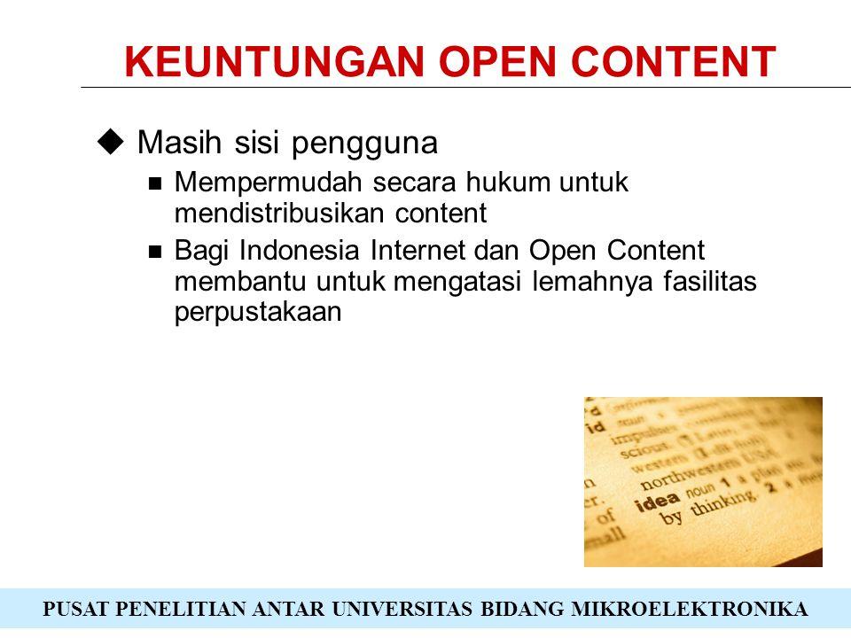 PUSAT PENELITIAN ANTAR UNIVERSITAS BIDANG MIKROELEKTRONIKA KEUNTUNGAN OPEN CONTENT  Sisi pembuat content Melibatkan pengguna (pembaca) dengan umpan balik Meningkatkan mutu content dan tidak perlu membayar orang untuk memperbaiki Semakin banyak yang menggunakan content, semakin meningkat nilai dari content tersebut dan semakin terkenal pembuat content Adanya mutu tidak perlu takut karya dibajak karena orang (sang pembuat content) yang lebih penting.