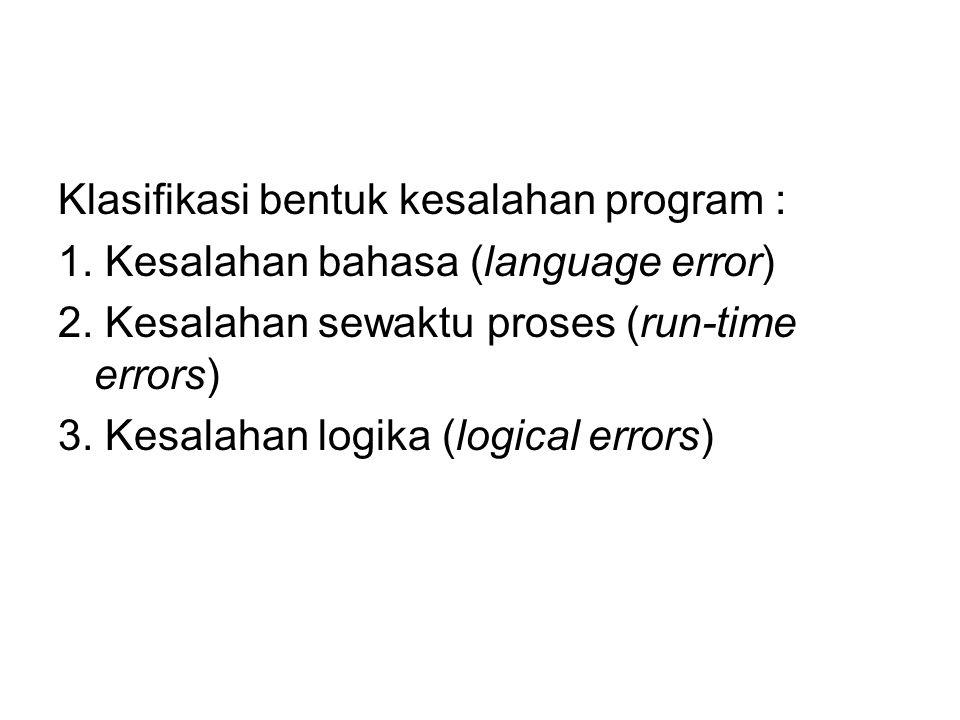 Klasifikasi bentuk kesalahan program : 1. Kesalahan bahasa (language error) 2. Kesalahan sewaktu proses (run-time errors) 3. Kesalahan logika (logical