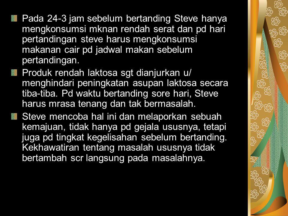 Pada 24-3 jam sebelum bertanding Steve hanya mengkonsumsi mknan rendah serat dan pd hari pertandingan steve harus mengkonsumsi makanan cair pd jadwal