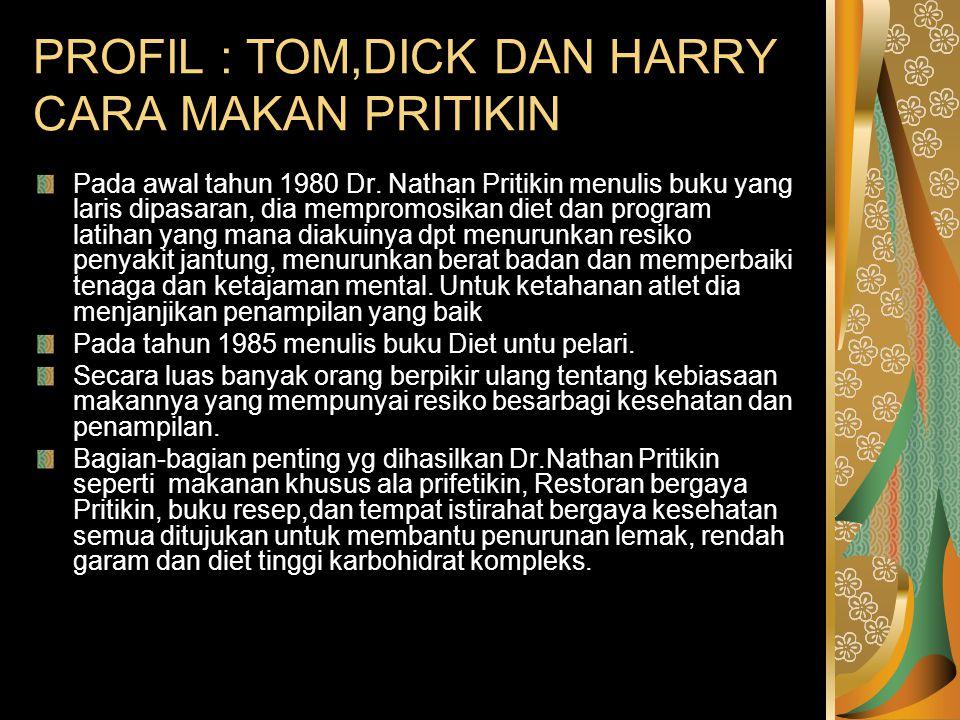 PROFIL : TOM,DICK DAN HARRY CARA MAKAN PRITIKIN Pada awal tahun 1980 Dr. Nathan Pritikin menulis buku yang laris dipasaran, dia mempromosikan diet dan