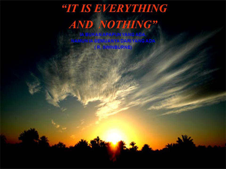 IT IS EVERYTHING AND NOTHING IA BUKAN APAPUN YANG ADA, NAMUN IA SEMUANYA DARI YANG ADA ( R.