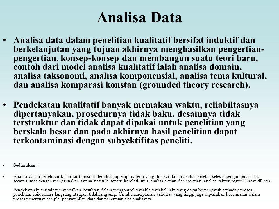 Analisa Data Analisa data dalam penelitian kualitatif bersifat induktif dan berkelanjutan yang tujuan akhirnya menghasilkan pengertian- pengertian, konsep-konsep dan membangun suatu teori baru, contoh dari model analisa kualitatif ialah analisa domain, analisa taksonomi, analisa komponensial, analisa tema kultural, dan analisa komparasi konstan (grounded theory research).