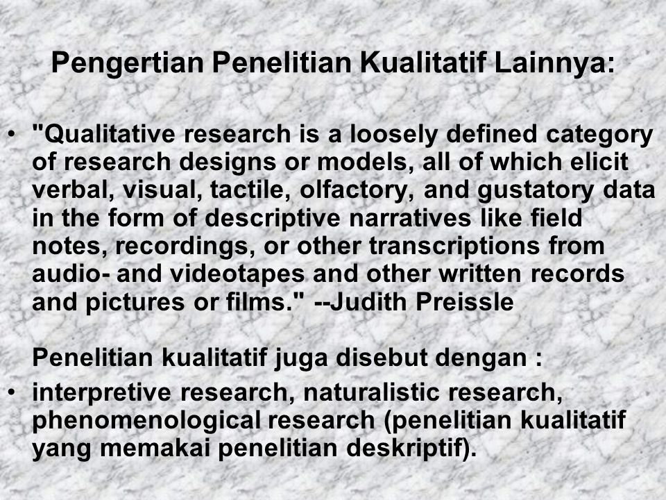 Pengertian Penelitian Kualitatif Lainnya: Qualitative research is a loosely defined category of research designs or models, all of which elicit verbal, visual, tactile, olfactory, and gustatory data in the form of descriptive narratives like field notes, recordings, or other transcriptions from audio- and videotapes and other written records and pictures or films. --Judith Preissle Penelitian kualitatif juga disebut dengan : interpretive research, naturalistic research, phenomenological research (penelitian kualitatif yang memakai penelitian deskriptif).