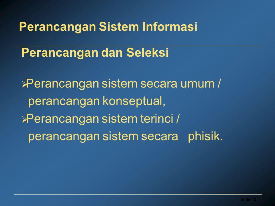 Slide 12 Perancangan Sistem Informasi Perancangan dan Seleksi  Perancangan sistem secara umum / perancangan konseptual,  Perancangan sistem terinci / perancangan sistem secara phisik.