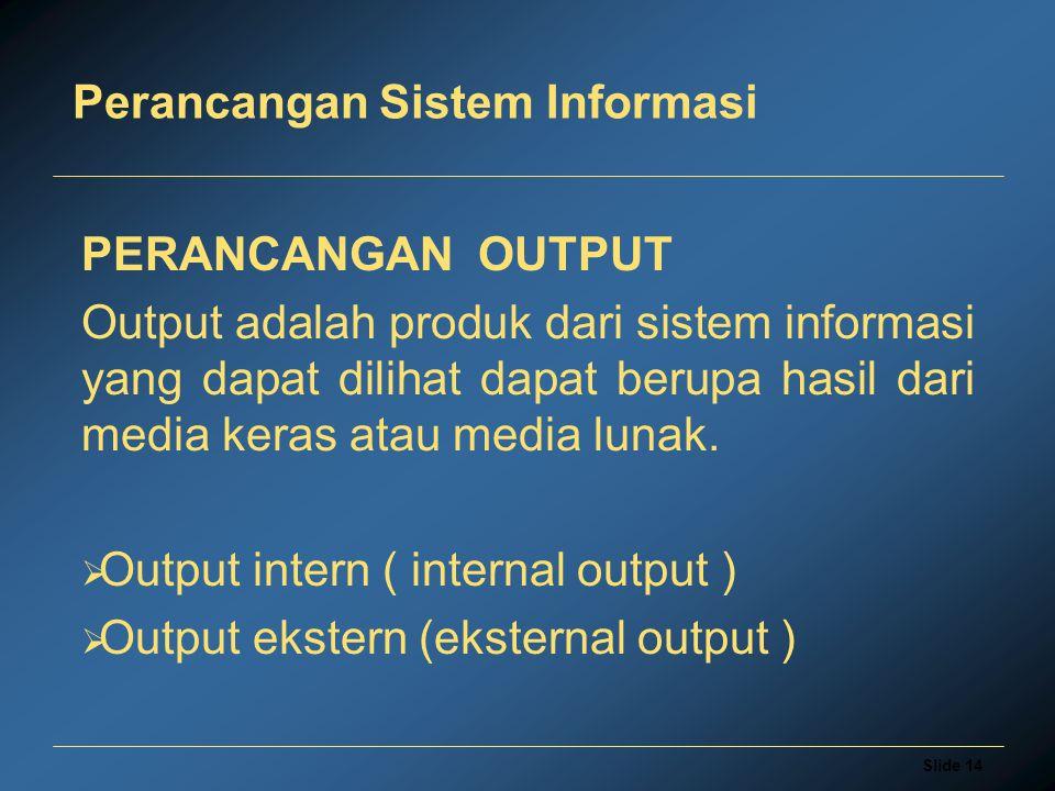 Slide 14 Perancangan Sistem Informasi PERANCANGAN OUTPUT Output adalah produk dari sistem informasi yang dapat dilihat dapat berupa hasil dari media keras atau media lunak.