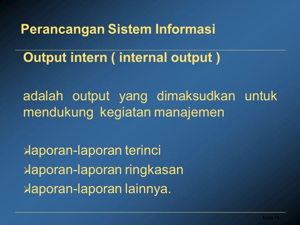 Slide 15 Perancangan Sistem Informasi Output intern ( internal output ) adalah output yang dimaksudkan untuk mendukung kegiatan manajemen  laporan-laporan terinci  laporan-laporan ringkasan  laporan-laporan lainnya.