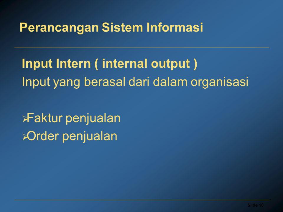 Slide 18 Perancangan Sistem Informasi Input Intern ( internal output ) Input yang berasal dari dalam organisasi  Faktur penjualan  Order penjualan