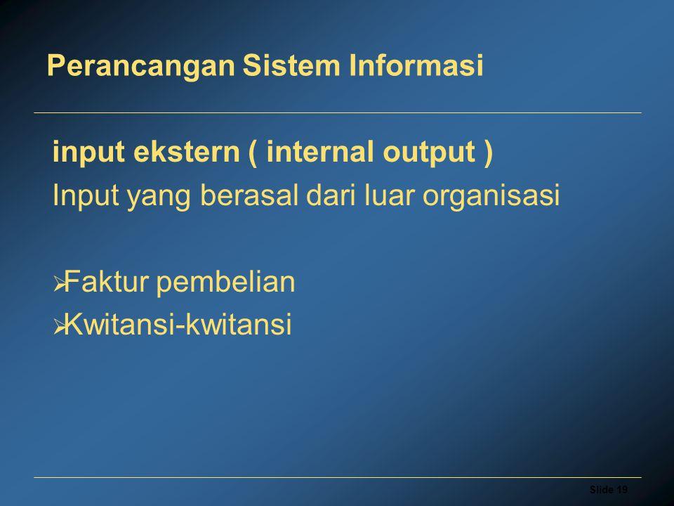 Slide 19 Perancangan Sistem Informasi input ekstern ( internal output ) Input yang berasal dari luar organisasi  Faktur pembelian  Kwitansi-kwitansi