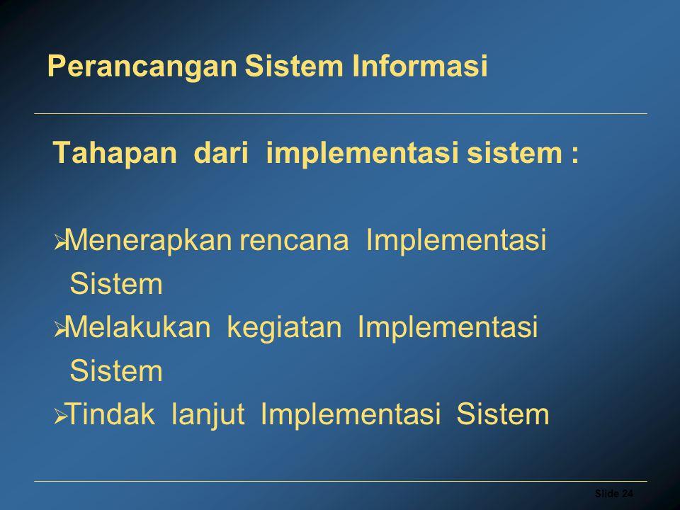 Slide 24 Perancangan Sistem Informasi Tahapan dari implementasi sistem :  Menerapkan rencana Implementasi Sistem  Melakukan kegiatan Implementasi Sistem  Tindak lanjut Implementasi Sistem