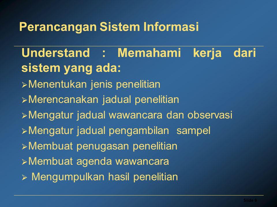 Slide 9 Perancangan Sistem Informasi Understand : Memahami kerja dari sistem yang ada:  Menentukan jenis penelitian  Merencanakan jadual penelitian  Mengatur jadual wawancara dan observasi  Mengatur jadual pengambilan sampel  Membuat penugasan penelitian  Membuat agenda wawancara  Mengumpulkan hasil penelitian