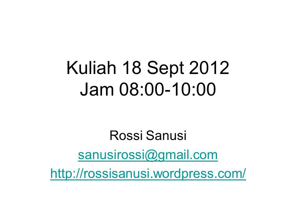 Kuliah 18 Sept 2012 Jam 08:00-10:00 Rossi Sanusi sanusirossi@gmail.com http://rossisanusi.wordpress.com/