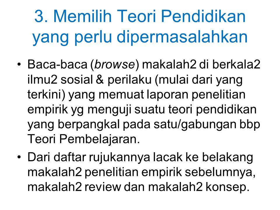 3. Memilih Teori Pendidikan yang perlu dipermasalahkan Baca-baca (browse) makalah2 di berkala2 ilmu2 sosial & perilaku (mulai dari yang terkini) yang