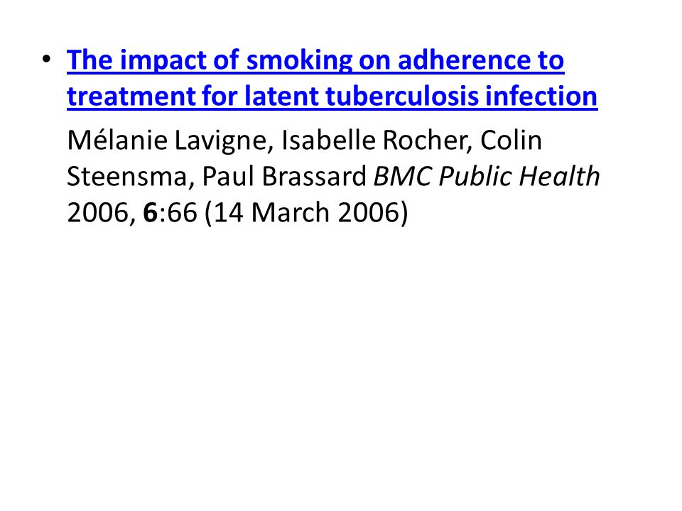 The impact of smoking on adherence to treatment for latent tuberculosis infection The impact of smoking on adherence to treatment for latent tuberculosis infection Mélanie Lavigne, Isabelle Rocher, Colin Steensma, Paul Brassard BMC Public Health 2006, 6:66 (14 March 2006)