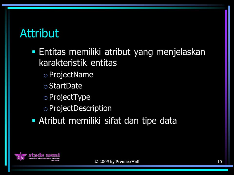 © 2009 by Prentice Hall10 Attribut  Entitas memiliki atribut yang menjelaskan karakteristik entitas o ProjectName o StartDate o ProjectType o Project