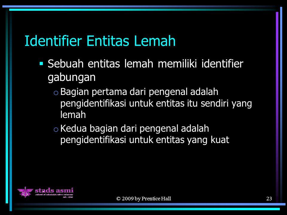 © 2009 by Prentice Hall23 Identifier Entitas Lemah  Sebuah entitas lemah memiliki identifier gabungan o Bagian pertama dari pengenal adalah pengidentifikasi untuk entitas itu sendiri yang lemah o Kedua bagian dari pengenal adalah pengidentifikasi untuk entitas yang kuat
