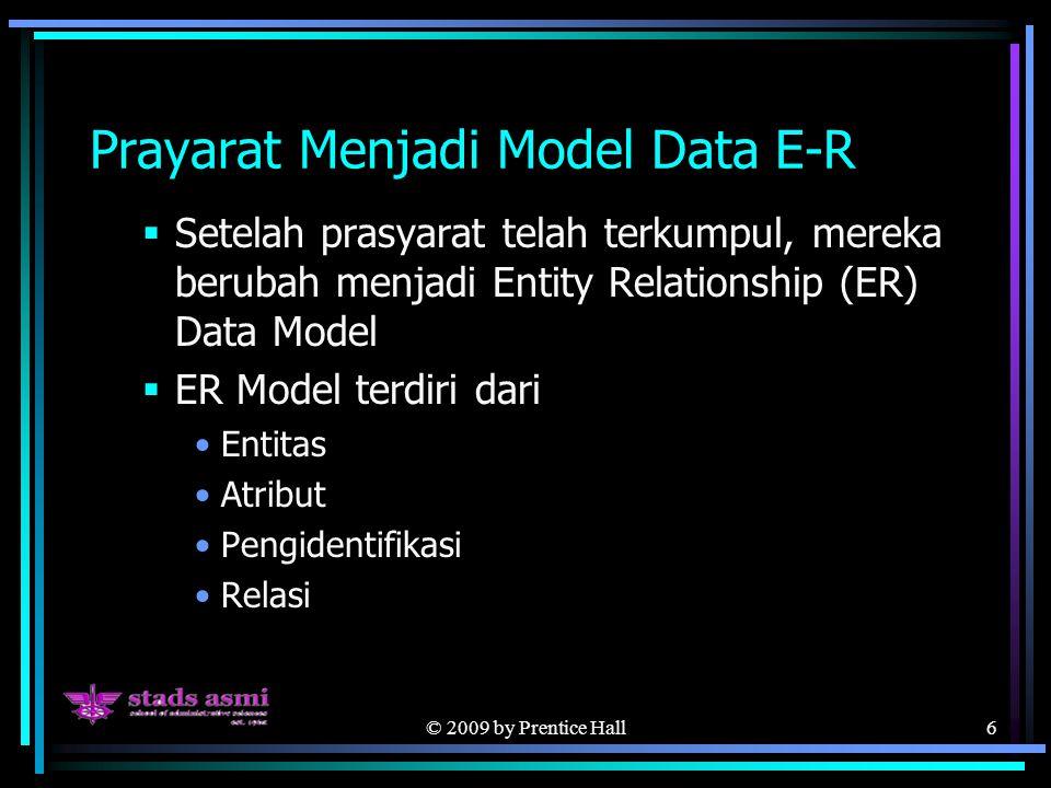 © 2009 by Prentice Hall6 Prayarat Menjadi Model Data E-R  Setelah prasyarat telah terkumpul, mereka berubah menjadi Entity Relationship (ER) Data Model  ER Model terdiri dari Entitas Atribut Pengidentifikasi Relasi
