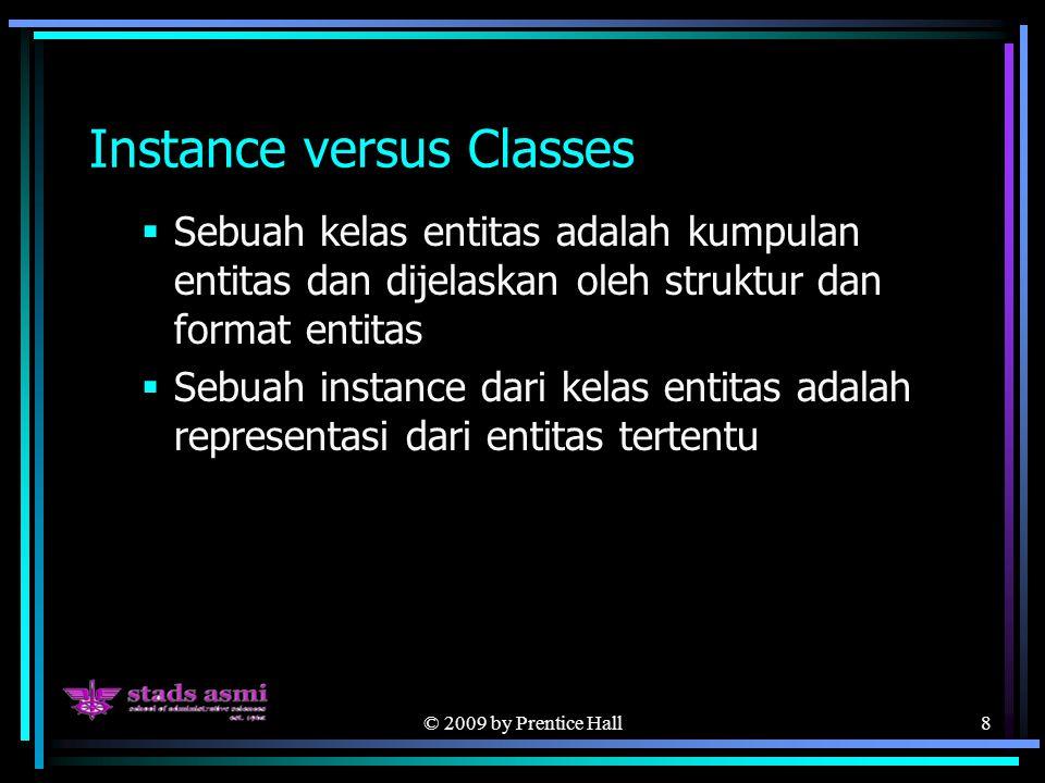 © 2009 by Prentice Hall8 Instance versus Classes  Sebuah kelas entitas adalah kumpulan entitas dan dijelaskan oleh struktur dan format entitas  Sebuah instance dari kelas entitas adalah representasi dari entitas tertentu