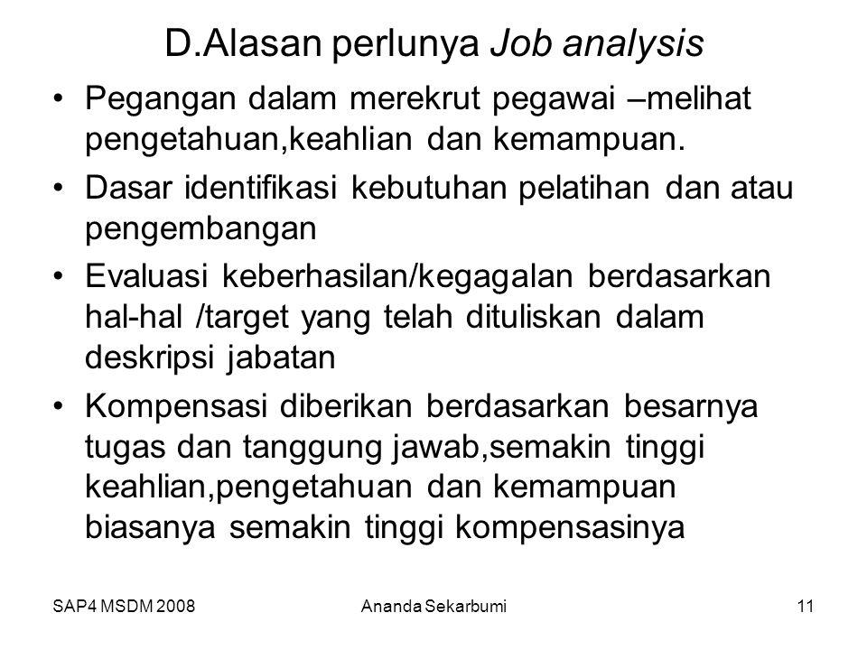 SAP4 MSDM 2008Ananda Sekarbumi11 D.Alasan perlunya Job analysis Pegangan dalam merekrut pegawai –melihat pengetahuan,keahlian dan kemampuan. Dasar ide