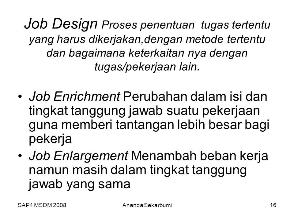 SAP4 MSDM 2008Ananda Sekarbumi16 Job Design Proses penentuan tugas tertentu yang harus dikerjakan,dengan metode tertentu dan bagaimana keterkaitan nya