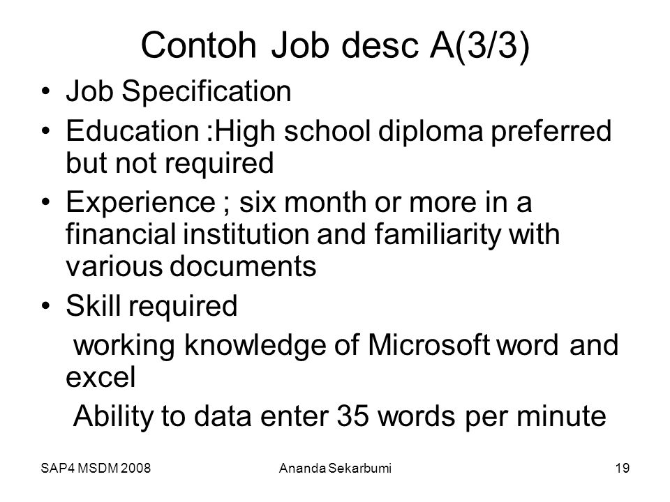 SAP4 MSDM 2008Ananda Sekarbumi19 Contoh Job desc A(3/3) Job Specification Education :High school diploma preferred but not required Experience ; six m