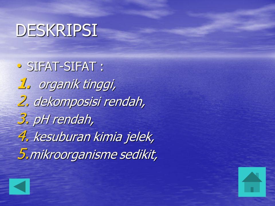 DESKRIPSI SIFAT-SIFAT : SIFAT-SIFAT : 1.organik tinggi, 2.