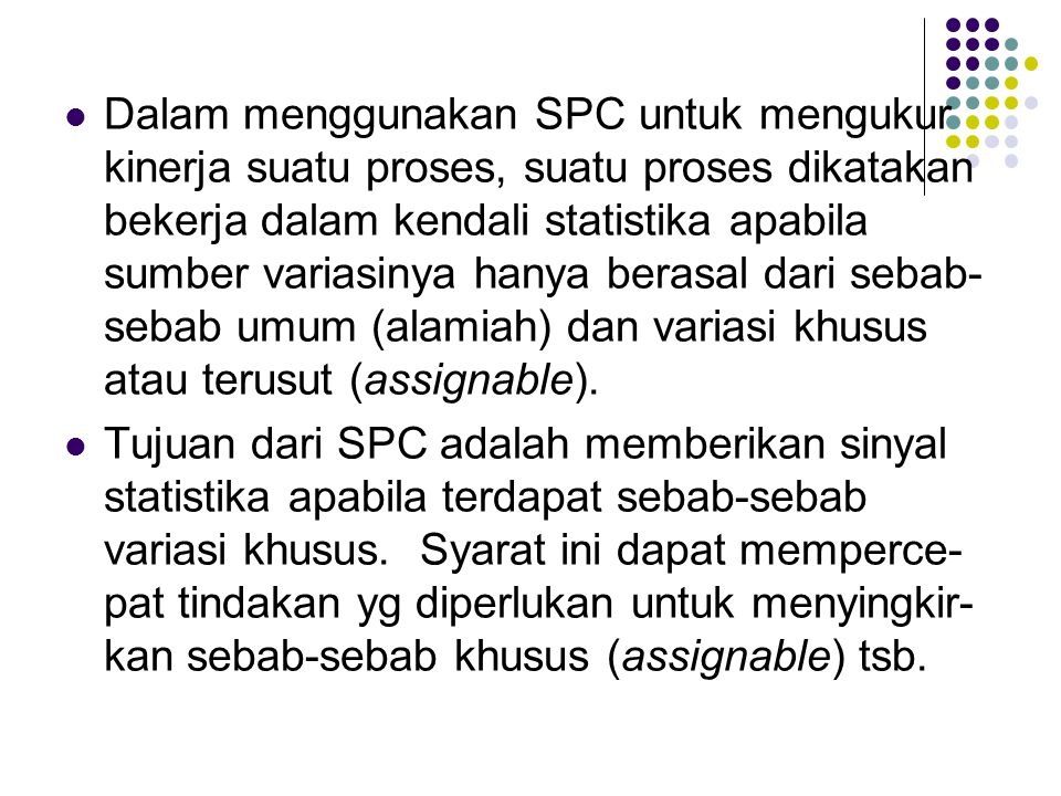 Dalam menggunakan SPC untuk mengukur kinerja suatu proses, suatu proses dikatakan bekerja dalam kendali statistika apabila sumber variasinya hanya ber