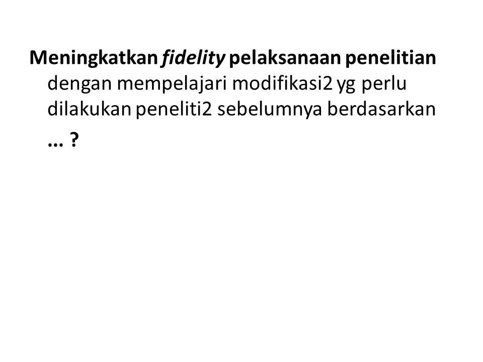 Meningkatkan fidelity pelaksanaan penelitian dengan mempelajari modifikasi2 yg perlu dilakukan peneliti2 sebelumnya berdasarkan... ?