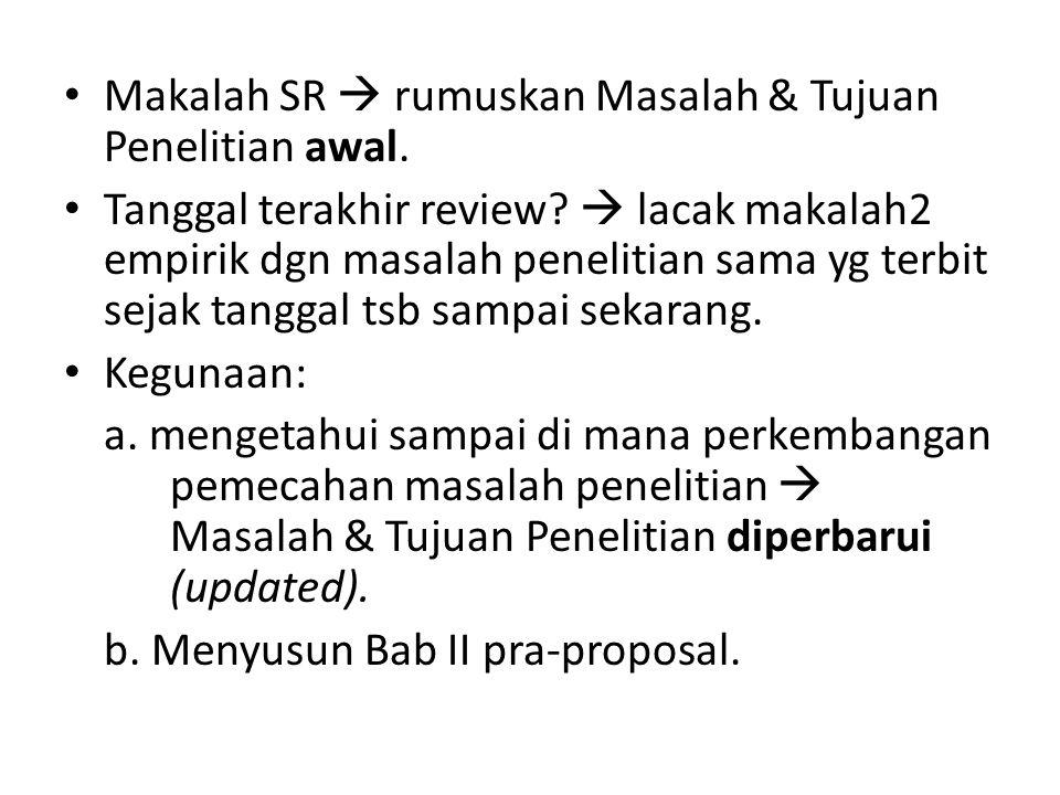 Makalah SR  rumuskan Masalah & Tujuan Penelitian awal. Tanggal terakhir review?  lacak makalah2 empirik dgn masalah penelitian sama yg terbit sejak