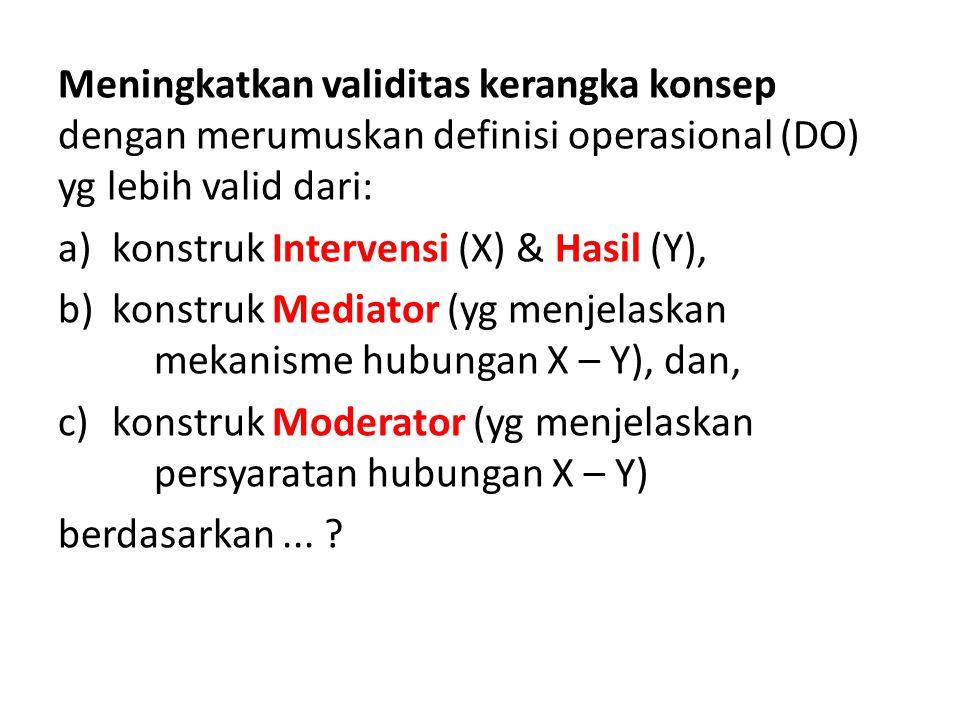Meningkatkan validitas kerangka konsep dengan merumuskan definisi operasional (DO) yg lebih valid dari: a)konstruk Intervensi (X) & Hasil (Y), b)konst