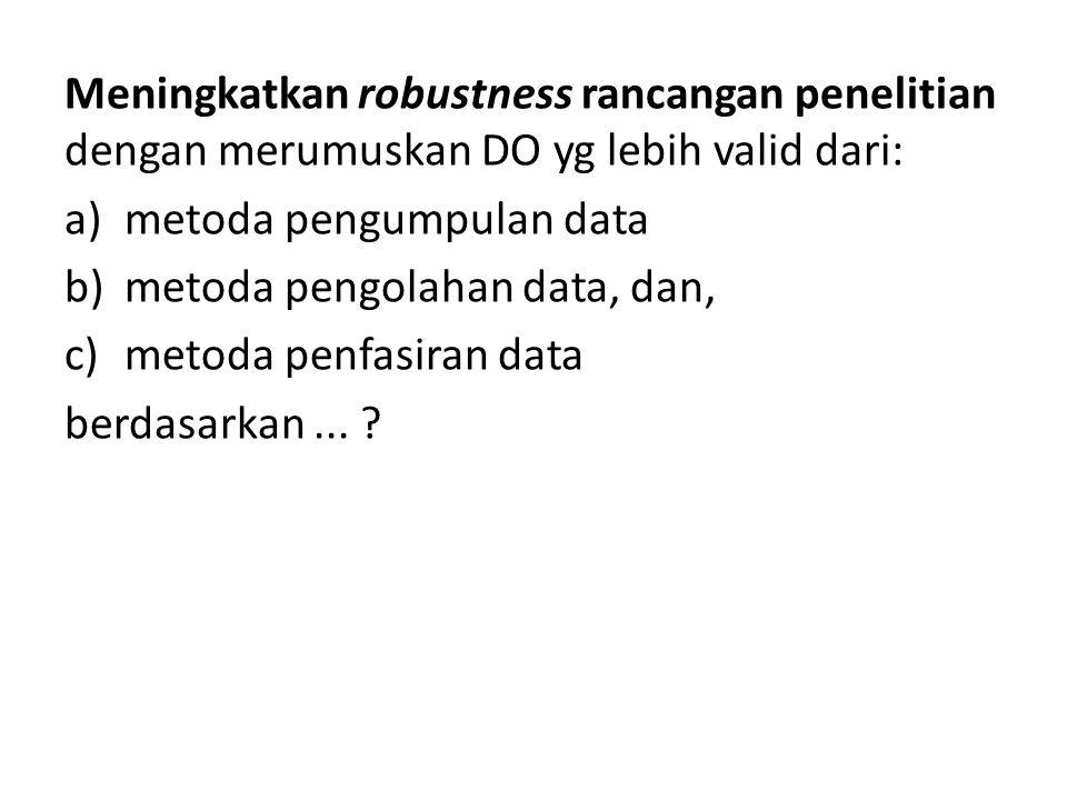 Meningkatkan robustness rancangan penelitian dengan merumuskan DO yg lebih valid dari: a)metoda pengumpulan data b)metoda pengolahan data, dan, c)meto