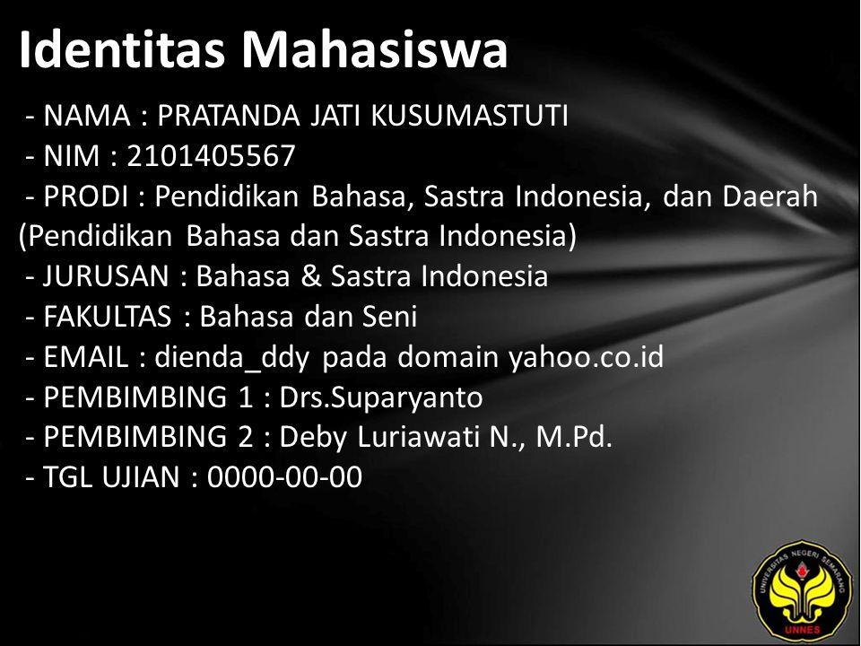Identitas Mahasiswa - NAMA : PRATANDA JATI KUSUMASTUTI - NIM : 2101405567 - PRODI : Pendidikan Bahasa, Sastra Indonesia, dan Daerah (Pendidikan Bahasa dan Sastra Indonesia) - JURUSAN : Bahasa & Sastra Indonesia - FAKULTAS : Bahasa dan Seni - EMAIL : dienda_ddy pada domain yahoo.co.id - PEMBIMBING 1 : Drs.Suparyanto - PEMBIMBING 2 : Deby Luriawati N., M.Pd.