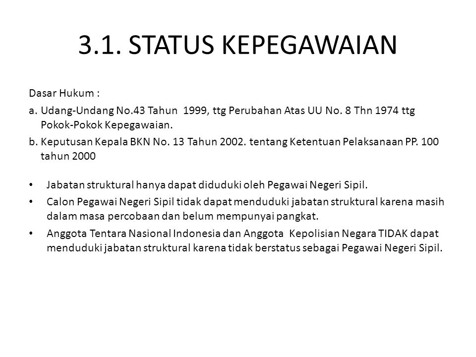 3.1. STATUS KEPEGAWAIAN Dasar Hukum : a.Udang-Undang No.43 Tahun 1999, ttg Perubahan Atas UU No. 8 Thn 1974 ttg Pokok-Pokok Kepegawaian. b.Keputusan K