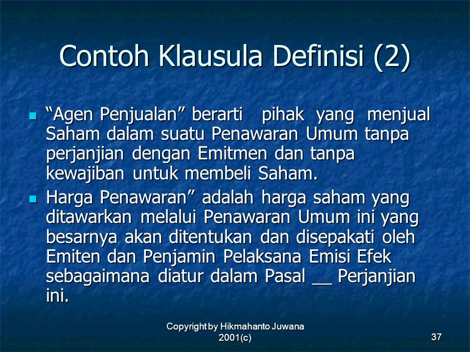 "Copyright by Hikmahanto Juwana 2001(c) 37 Contoh Klausula Definisi (2) ""Agen Penjualan"" berarti pihak yang menjual Saham dalam suatu Penawaran Umum ta"
